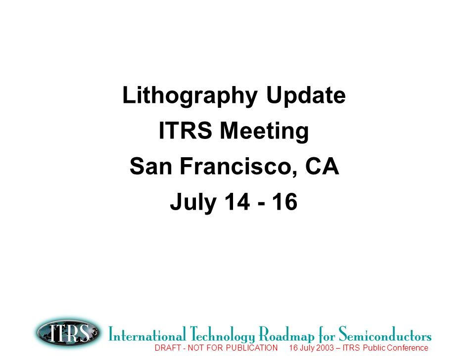 DRAFT - NOT FOR PUBLICATION 16 July 2003 – ITRS Public Conference Potential Solutions ML2 = Maskless Lithography EUV = Extreme Ultra Violet PEL = Proximity Electron Lithography EPL = Electron Projection Lithography RET = Resolution Enhancement Technology