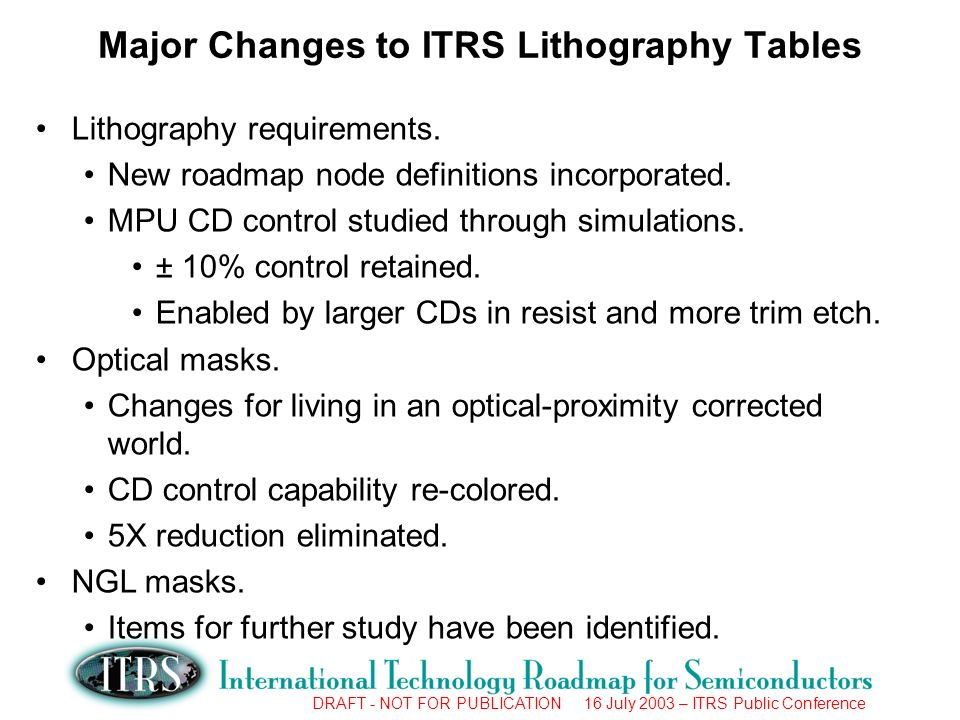 DRAFT - NOT FOR PUBLICATION 16 July 2003 – ITRS Public Conference Major Changes to ITRS Lithography Tables Lithography requirements.