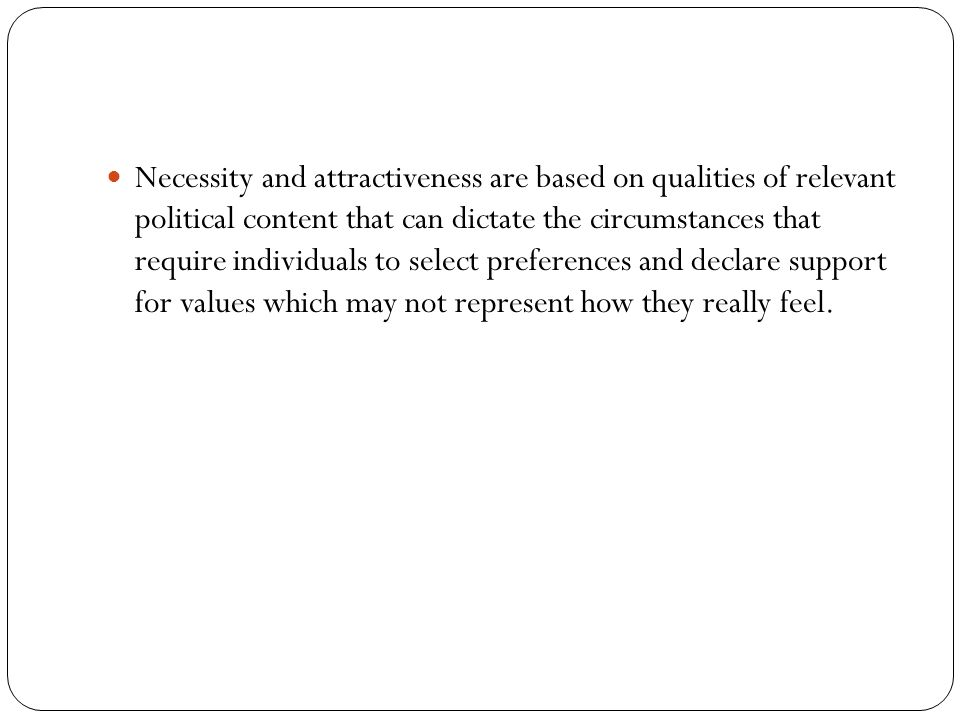 Necessity and attractiveness are based on qualities of relevant political content that can dictate the circumstances that require individuals to select preferences and declare support for values which may not represent how they really feel.