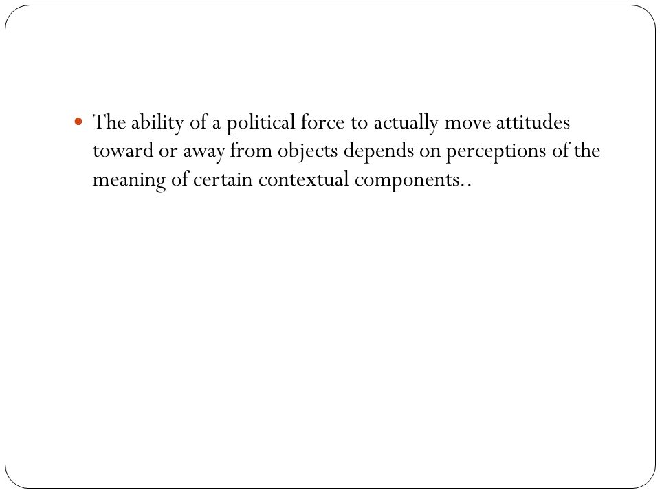 The ability of a political force to actually move attitudes toward or away from objects depends on perceptions of the meaning of certain contextual components..