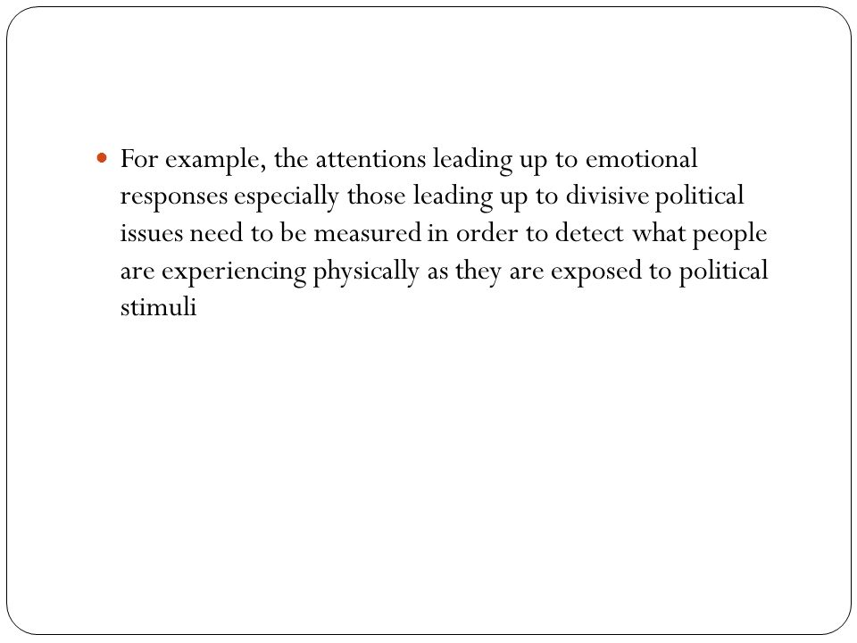For example, the attentions leading up to emotional responses especially those leading up to divisive political issues need to be measured in order to detect what people are experiencing physically as they are exposed to political stimuli