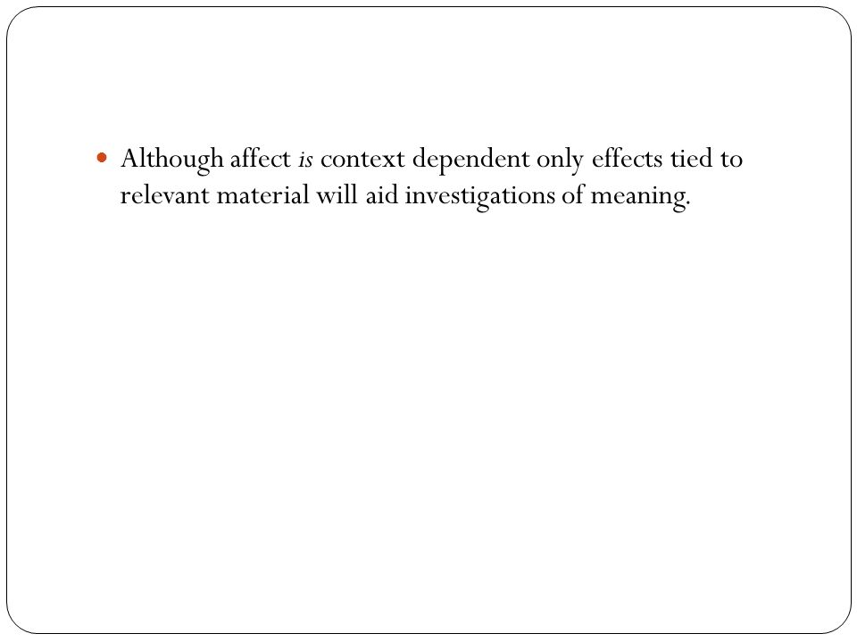 Although affect is context dependent only effects tied to relevant material will aid investigations of meaning.