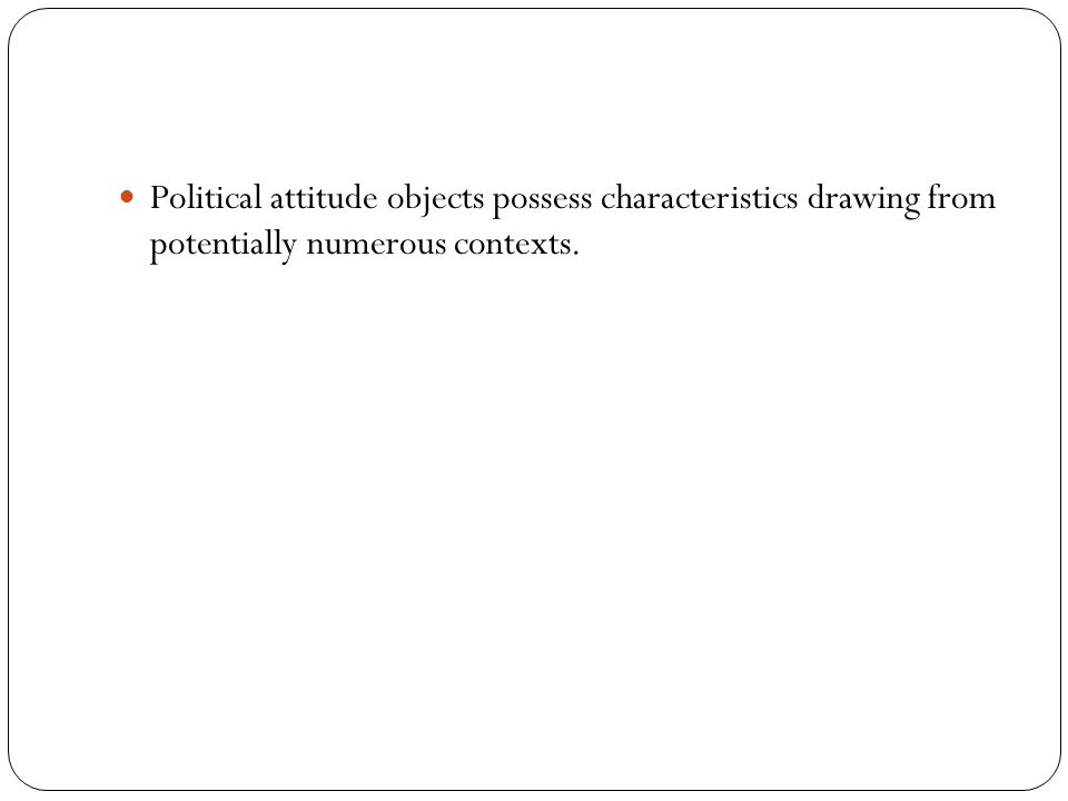 Political attitude objects possess characteristics drawing from potentially numerous contexts.
