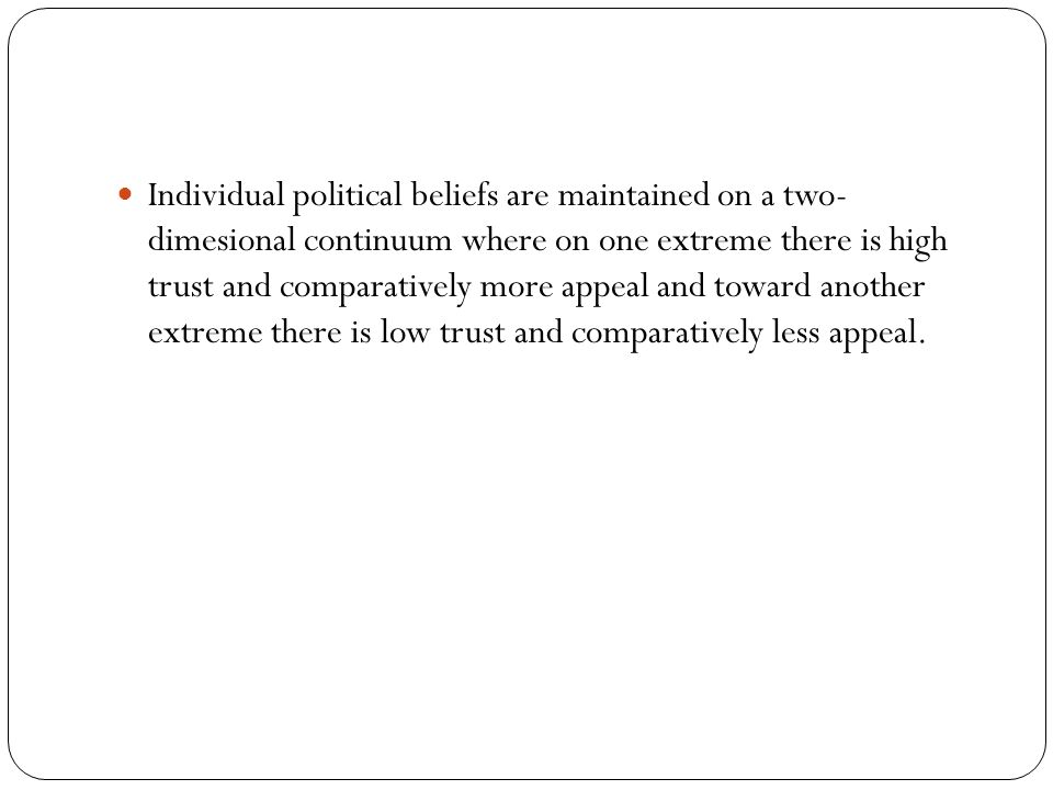 Individual political beliefs are maintained on a two- dimesional continuum where on one extreme there is high trust and comparatively more appeal and toward another extreme there is low trust and comparatively less appeal.