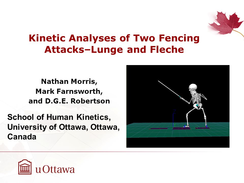 Kinetic Analyses of Two Fencing Attacks–Lunge and Fleche Nathan Morris, Mark Farnsworth, and D.G.E. Robertson School of Human Kinetics, University of