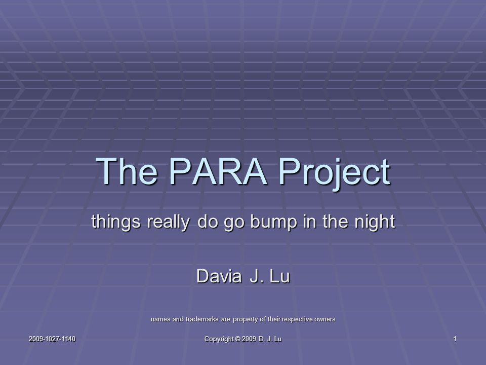 2009-1027-1140 Copyright © 2009 D. J. Lu 1 The PARA Project things really do go bump in the night Davia J. Lu names and trademarks are property of the