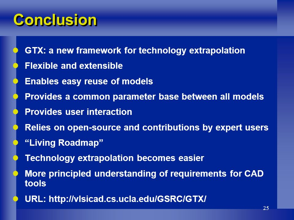 25 Conclusion GTX: a new framework for technology extrapolation Flexible and extensible Enables easy reuse of models Provides a common parameter base between all models Provides user interaction Relies on open-source and contributions by expert users Living Roadmap Technology extrapolation becomes easier More principled understanding of requirements for CAD tools URL: http://vlsicad.cs.ucla.edu/GSRC/GTX/