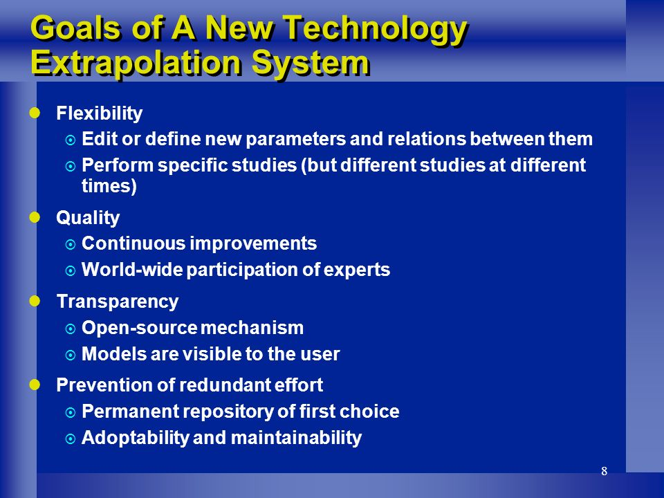8 Flexibility Edit or define new parameters and relations between them Perform specific studies (but different studies at different times) Quality Continuous improvements World-wide participation of experts Transparency Open-source mechanism Models are visible to the user Prevention of redundant effort Permanent repository of first choice Adoptability and maintainability Goals of A New Technology Extrapolation System
