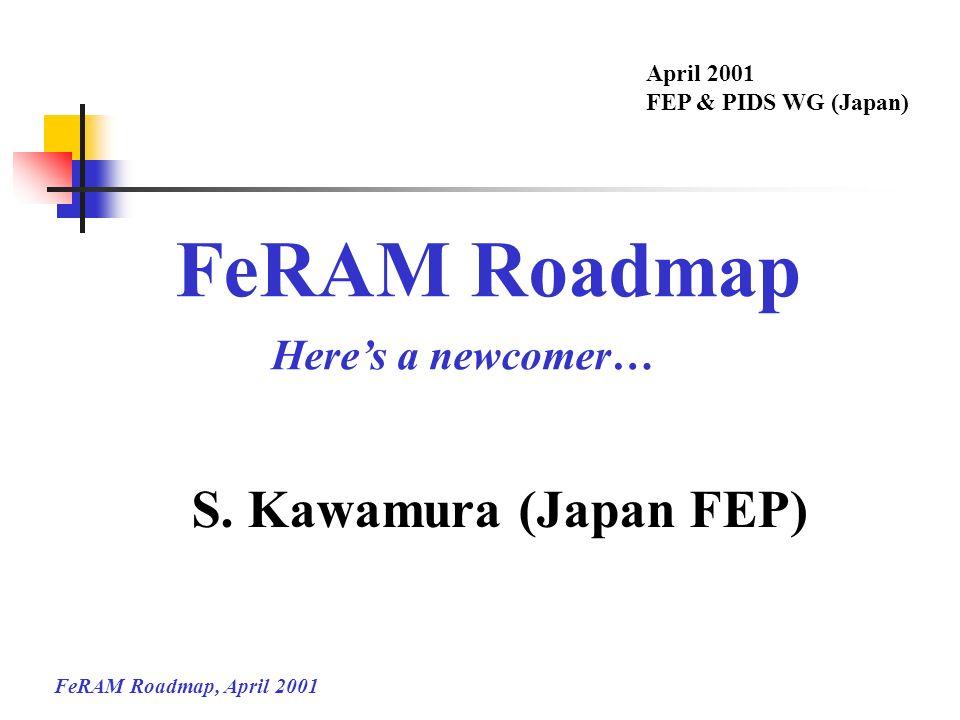 FeRAM Roadmap, April 2001 FeRAM Roadmap Heres a newcomer… April 2001 FEP & PIDS WG (Japan) S. Kawamura (Japan FEP)