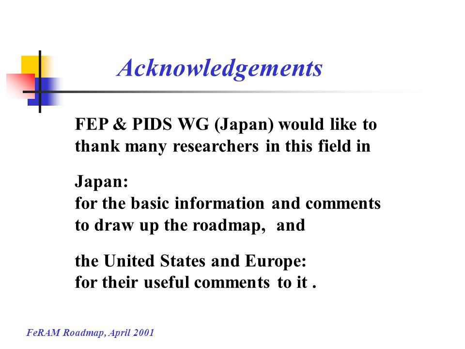 FeRAM Roadmap, April 2001 Acknowledgements FEP & PIDS WG (Japan) would like to thank many researchers in this field in Japan: for the basic informatio
