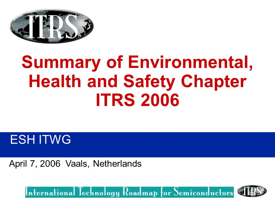 ESH ITWG April 7, 2006 Vaals, Netherlands Summary of Environmental, Health and Safety Chapter ITRS 2006