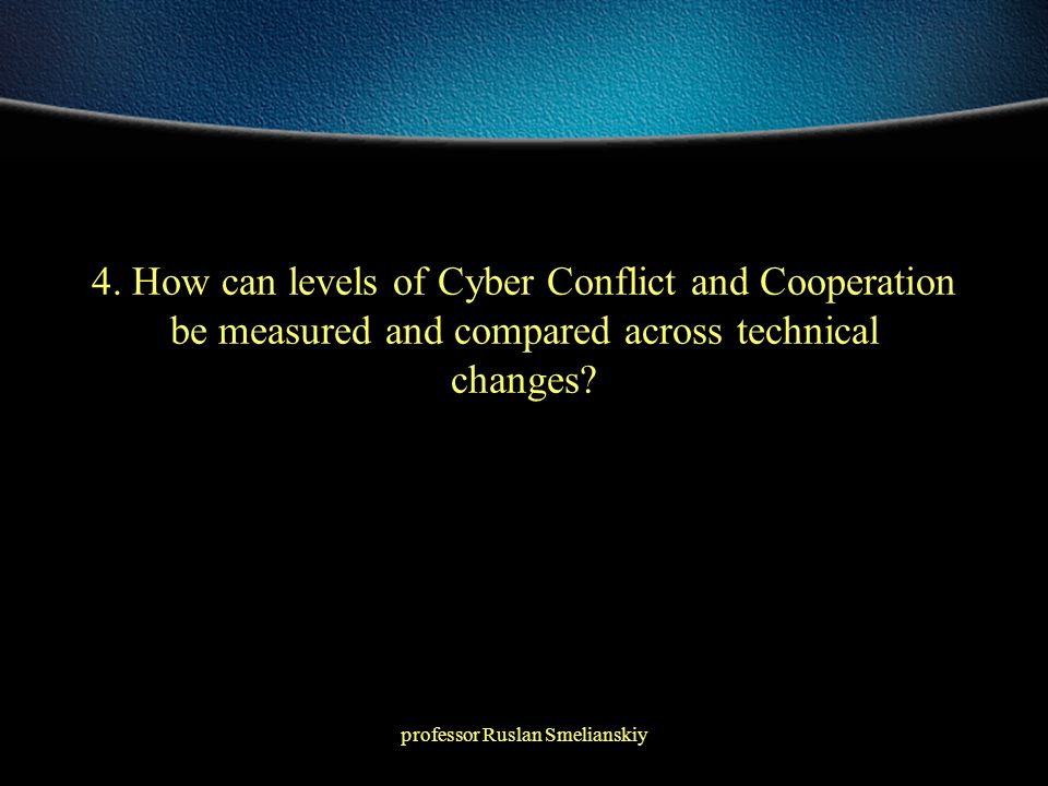 professor Ruslan Smelianskiy 4. How can levels of Cyber Conflict and Cooperation be measured and compared across technical changes?
