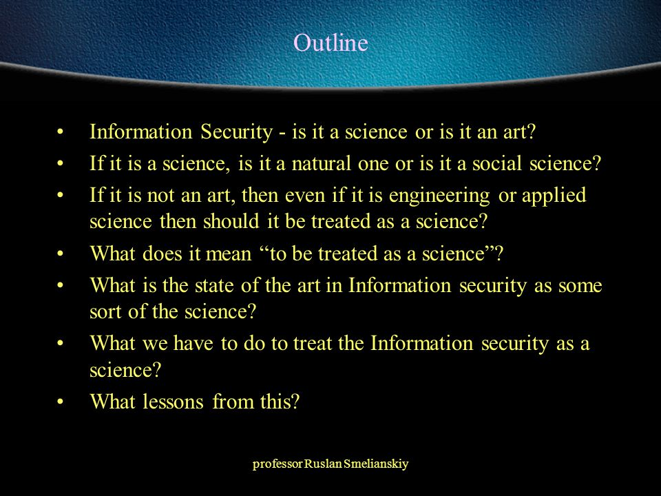 professor Ruslan Smelianskiy Outline Information Security - is it a science or is it an art? If it is a science, is it a natural one or is it a social