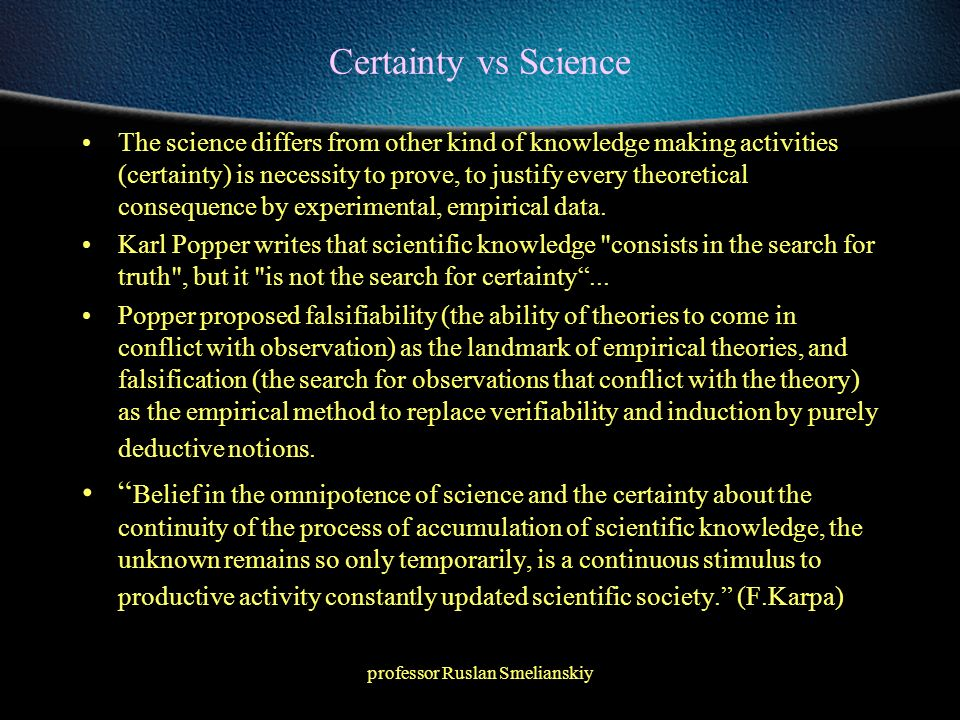professor Ruslan Smelianskiy Certainty vs Science The science differs from other kind of knowledge making activities (certainty) is necessity to prove, to justify every theoretical consequence by experimental, empirical data.