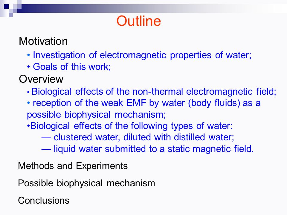Outline Motivation Investigation of electromagnetic properties of water; Goals of this work; Overview Biological effects of the non-thermal electromagnetic field; reception of the weak EMF by water (body fluids) as a possible biophysical mechanism; Biological effects of the following types of water: clustered water, diluted with distilled water; liquid water submitted to a static magnetic field.