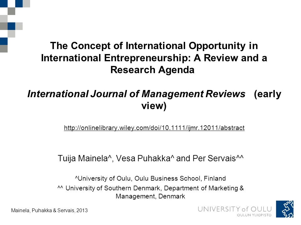 Tuija Mainela and Vesa Puhakka, 20.11.2011 Findings on IOs in IE research I 1.Realization of IOs in INVs and MNCs exploiting an IO requires the competencies to control cross-border resources and activities the application of entrepreneurial skills to turn resources into new value the use of flexible organizing methods 2.Exploitation of international market arbitrage greater strategic opportunities the motives for international market entry exploitation of IOs requires managerial experience, competence and commitment and ability to form international partnerships entrepreneurial orientation, international growth orientation, activity and networking affect perception of IOs and accelerate internationalization exploitation of IOs range from planned strategy formation through to opportunistic responses to serendipitous encounters rapid learning valuable for the growth of INVs but not for the survival Mainela, Puhakka & Servais, 2013