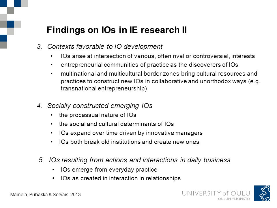 Tuija Mainela and Vesa Puhakka, 20.11.2011 Findings on IOs in IE research II 3.Contexts favorable to IO development IOs arise at intersection of various, often rival or controversial, interests entrepreneurial communities of practice as the discoverers of IOs multinational and multicultural border zones bring cultural resources and practices to construct new IOs in collaborative and unorthodox ways (e.g.
