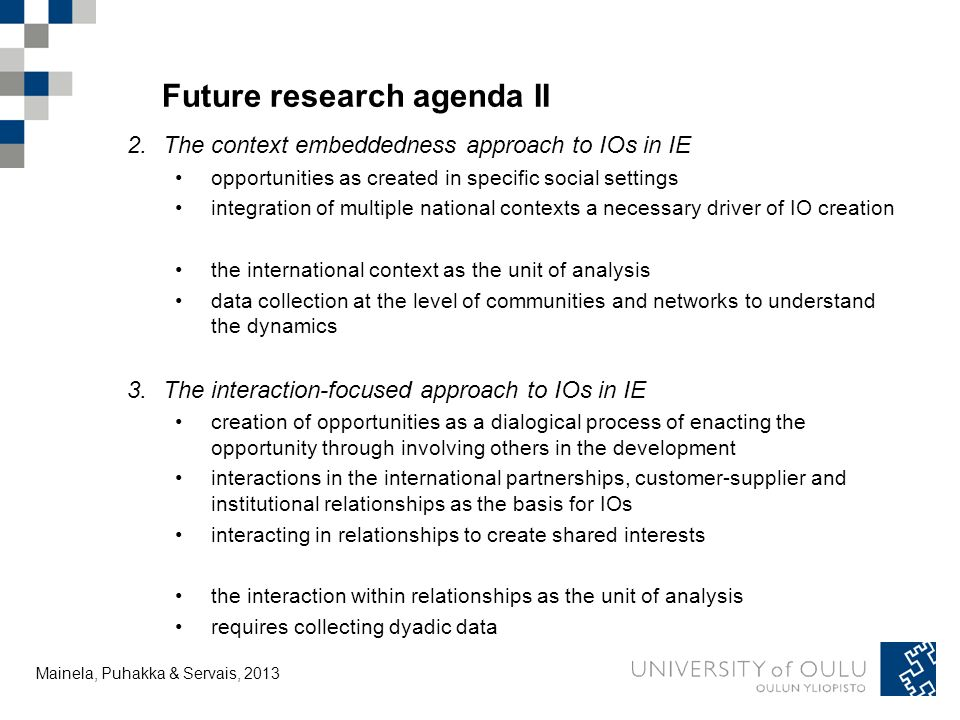 Tuija Mainela and Vesa Puhakka, 20.11.2011 Future research agenda II 2.The context embeddedness approach to IOs in IE opportunities as created in specific social settings integration of multiple national contexts a necessary driver of IO creation the international context as the unit of analysis data collection at the level of communities and networks to understand the dynamics 3.The interaction-focused approach to IOs in IE creation of opportunities as a dialogical process of enacting the opportunity through involving others in the development interactions in the international partnerships, customer-supplier and institutional relationships as the basis for IOs interacting in relationships to create shared interests the interaction within relationships as the unit of analysis requires collecting dyadic data Mainela, Puhakka & Servais, 2013