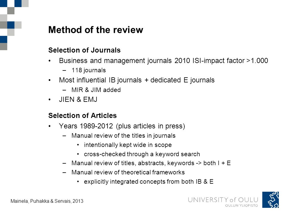 Tuija Mainela and Vesa Puhakka, Method of the review Selection of Journals Business and management journals 2010 ISI-impact factor >1.000 –118 journals Most influential IB journals + dedicated E journals –MIR & JIM added JIEN & EMJ Selection of Articles Years (plus articles in press) –Manual review of the titles in journals intentionally kept wide in scope cross-checked through a keyword search –Manual review of titles, abstracts, keywords -> both I + E –Manual review of theoretical frameworks explicitly integrated concepts from both IB & E Mainela, Puhakka & Servais, 2013
