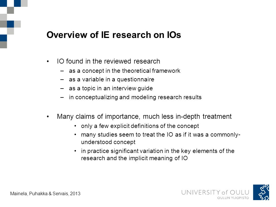 Tuija Mainela and Vesa Puhakka, 20.11.2011 Overview of IE research on IOs IO found in the reviewed research –as a concept in the theoretical framework –as a variable in a questionnaire –as a topic in an interview guide –in conceptualizing and modeling research results Many claims of importance, much less in-depth treatment only a few explicit definitions of the concept many studies seem to treat the IO as if it was a commonly- understood concept in practice significant variation in the key elements of the research and the implicit meaning of IO Mainela, Puhakka & Servais, 2013