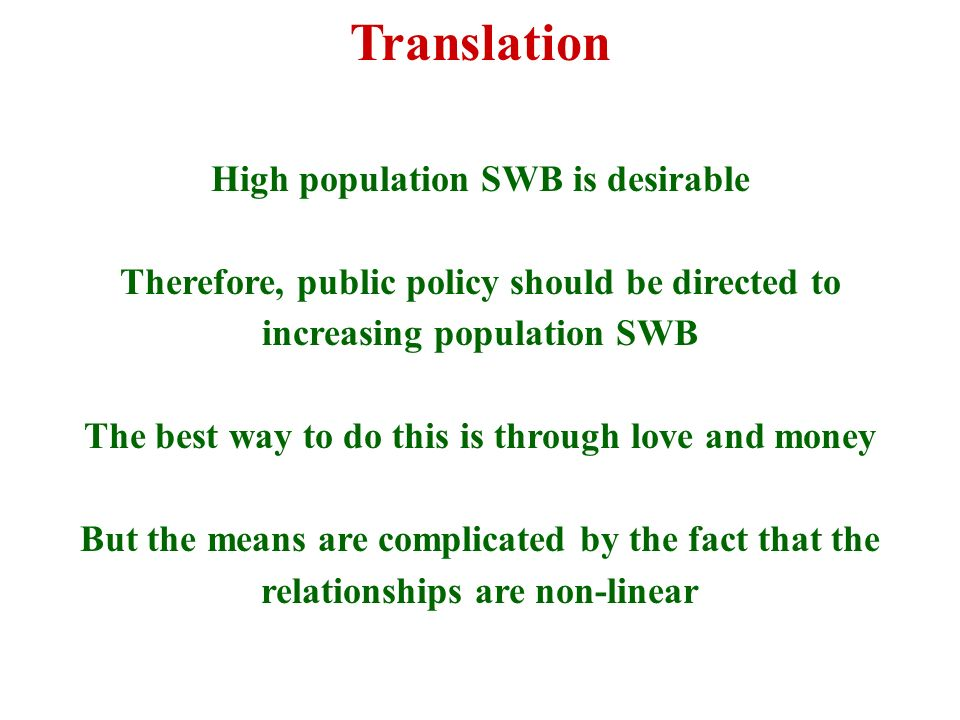 Translation High population SWB is desirable Therefore, public policy should be directed to increasing population SWB The best way to do this is through love and money But the means are complicated by the fact that the relationships are non-linear