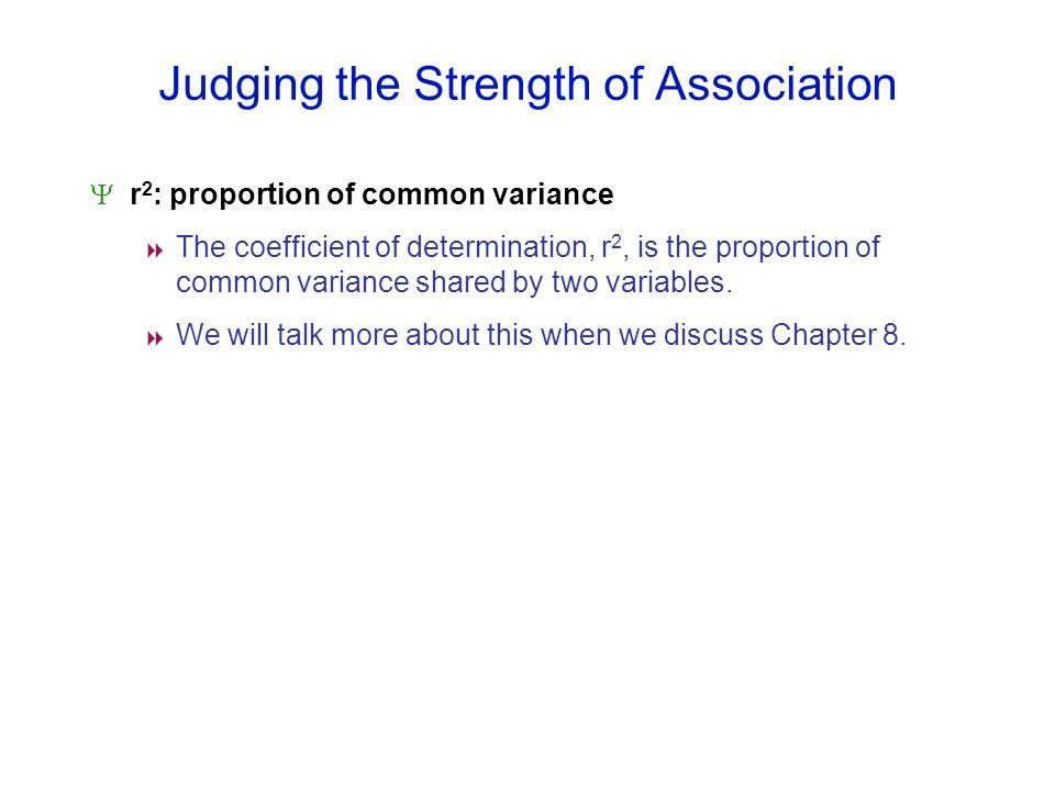 Judging the Strength of Association r 2 : proportion of common variance The coefficient of determination, r 2, is the proportion of common variance sh