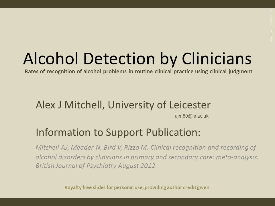 Barriers to Detection and Treatment Low rates of enquiry by clinicians Low use of validated tools lack of resources Lack of training Excess workload Poor attitudes to AUD Unclear responsibility Uncertainty re how to help Alex J Mitchell (2012)
