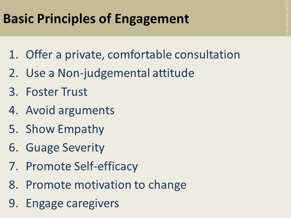 Basic Principles of Engagement 1.Offer a private, comfortable consultation 2.Use a Non-judgemental attitude 3.Foster Trust 4.Avoid arguments 5.Show Empathy 6.Guage Severity 7.Promote Self-efficacy 8.Promote motivation to change 9.Engage caregivers Alex J Mitchell (2012)