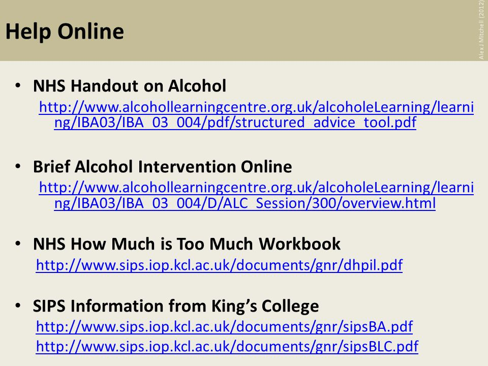 Help Online NHS Handout on Alcohol http://www.alcohollearningcentre.org.uk/alcoholeLearning/learni ng/IBA03/IBA_03_004/pdf/structured_advice_tool.pdf