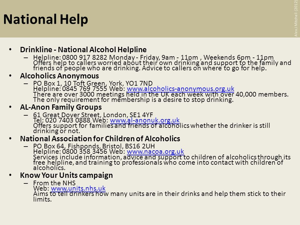 National Help Drinkline - National Alcohol Helpline – Helpline: 0800 917 8282 Monday - Friday, 9am - 11pm, Weekends 6pm - 11pm Offers help to callers worried about their own drinking and support to the family and friends of people who are drinking.