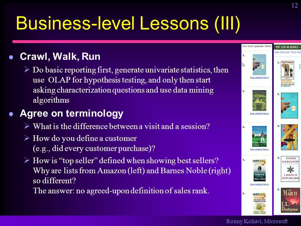Ronny Kohavi, Microsoft 12 Business-level Lessons (III) Crawl, Walk, Run Do basic reporting first, generate univariate statistics, then use OLAP for h