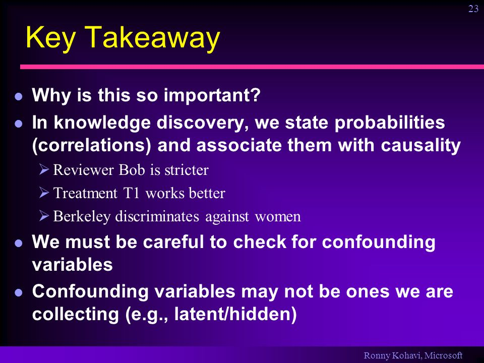 Ronny Kohavi, Microsoft 23 Key Takeaway Why is this so important? In knowledge discovery, we state probabilities (correlations) and associate them wit