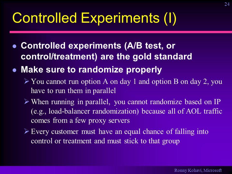Ronny Kohavi, Microsoft 24 Controlled Experiments (I) Controlled experiments (A/B test, or control/treatment) are the gold standard Make sure to rando