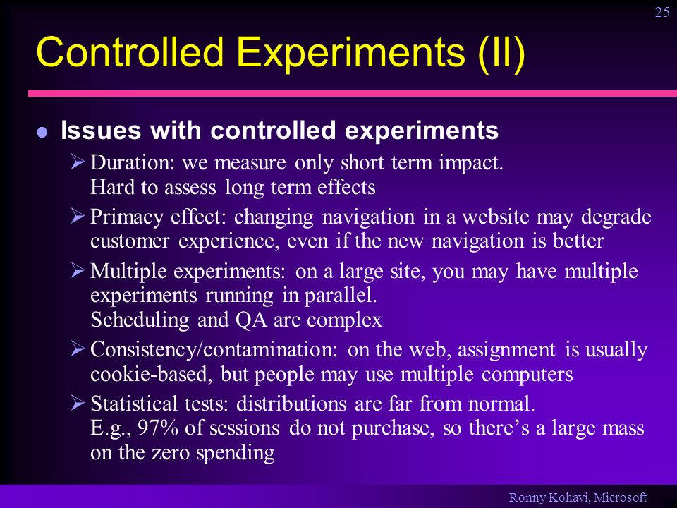 Ronny Kohavi, Microsoft 25 Controlled Experiments (II) Issues with controlled experiments Duration: we measure only short term impact. Hard to assess