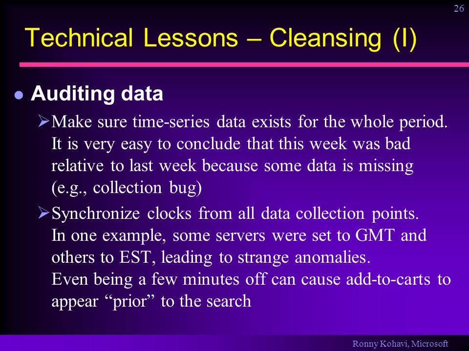 Ronny Kohavi, Microsoft 26 Technical Lessons – Cleansing (I) Auditing data Make sure time-series data exists for the whole period. It is very easy to