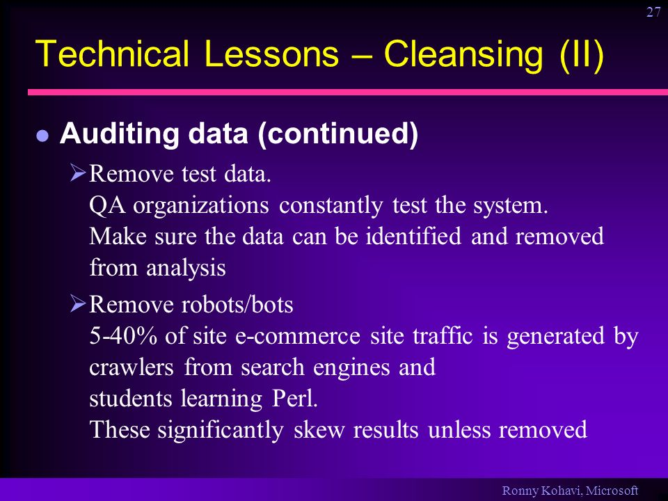 Ronny Kohavi, Microsoft 27 Technical Lessons – Cleansing (II) Auditing data (continued) Remove test data. QA organizations constantly test the system.