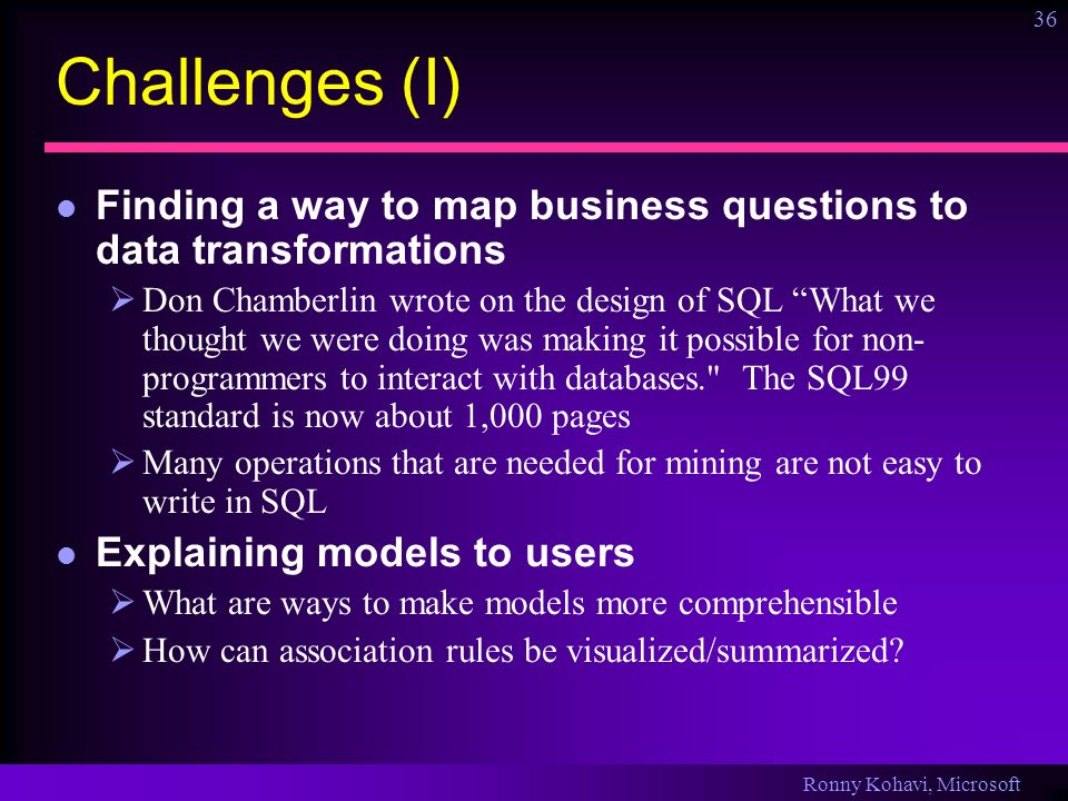 Ronny Kohavi, Microsoft 36 Challenges (I) Finding a way to map business questions to data transformations Don Chamberlin wrote on the design of SQL Wh