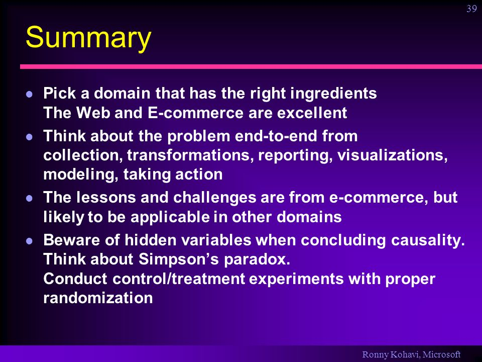 Ronny Kohavi, Microsoft 39 Summary Pick a domain that has the right ingredients The Web and E-commerce are excellent Think about the problem end-to-en