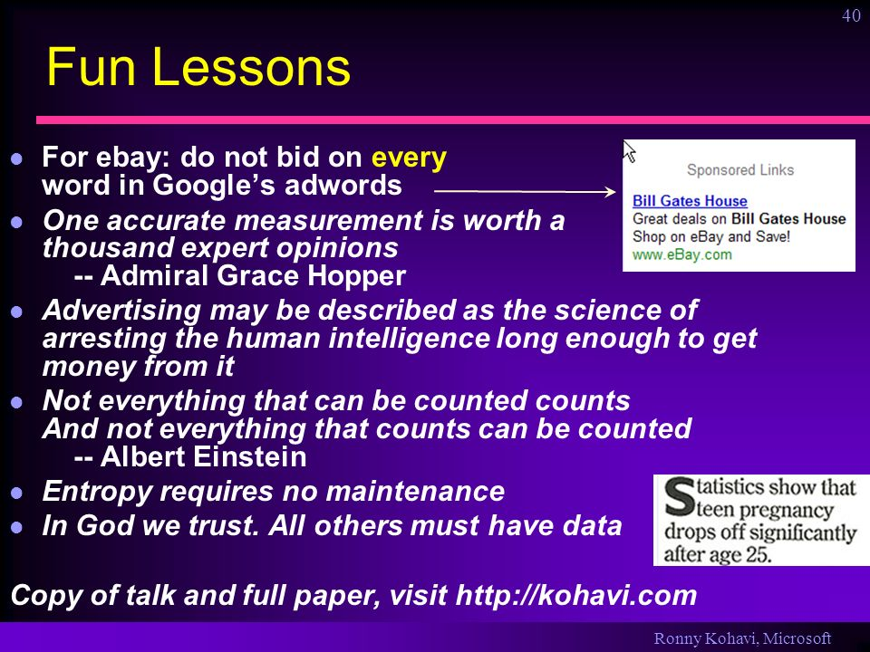Ronny Kohavi, Microsoft 40 Fun Lessons For ebay: do not bid on every word in Googles adwords One accurate measurement is worth a thousand expert opini