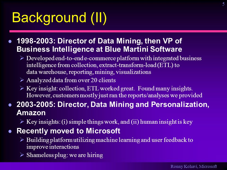 Ronny Kohavi, Microsoft 5 Background (II) 1998-2003: Director of Data Mining, then VP of Business Intelligence at Blue Martini Software Developed end-to-end e-commerce platform with integrated business intelligence from collection, extract-transform-load (ETL) to data warehouse, reporting, mining, visualizations Analyzed data from over 20 clients Key insight: collection, ETL worked great.