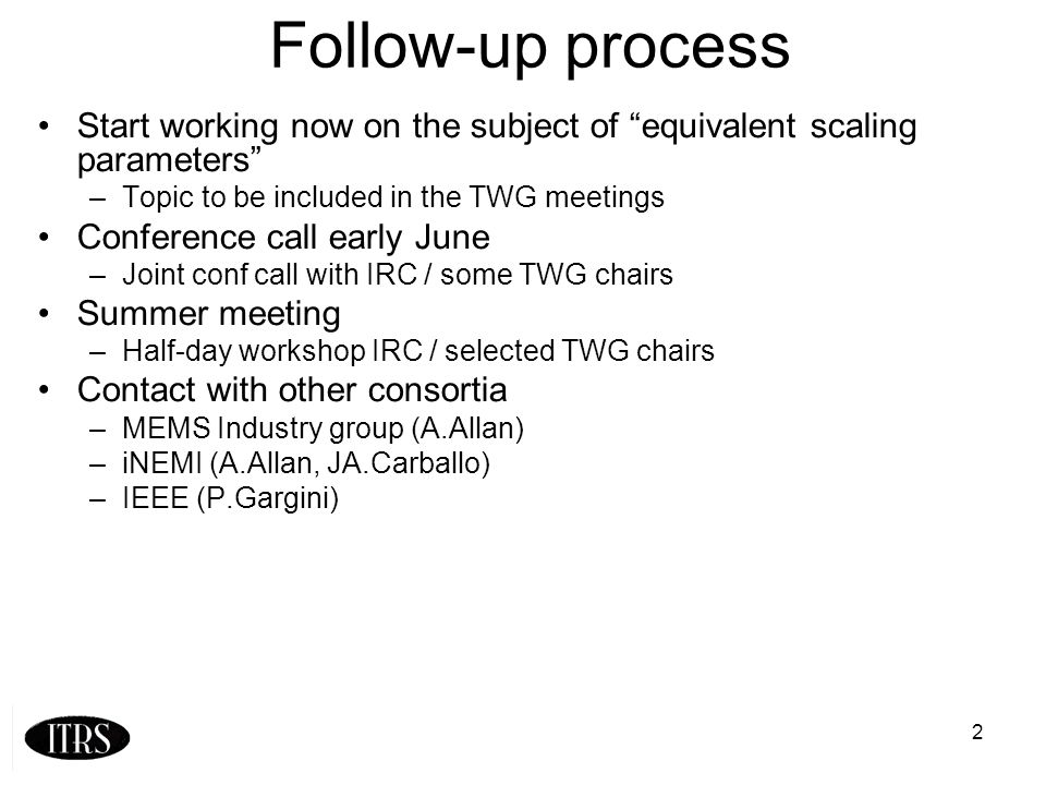2 Follow-up process Start working now on the subject of equivalent scaling parameters –Topic to be included in the TWG meetings Conference call early June –Joint conf call with IRC / some TWG chairs Summer meeting –Half-day workshop IRC / selected TWG chairs Contact with other consortia –MEMS Industry group (A.Allan) –iNEMI (A.Allan, JA.Carballo) –IEEE (P.Gargini)