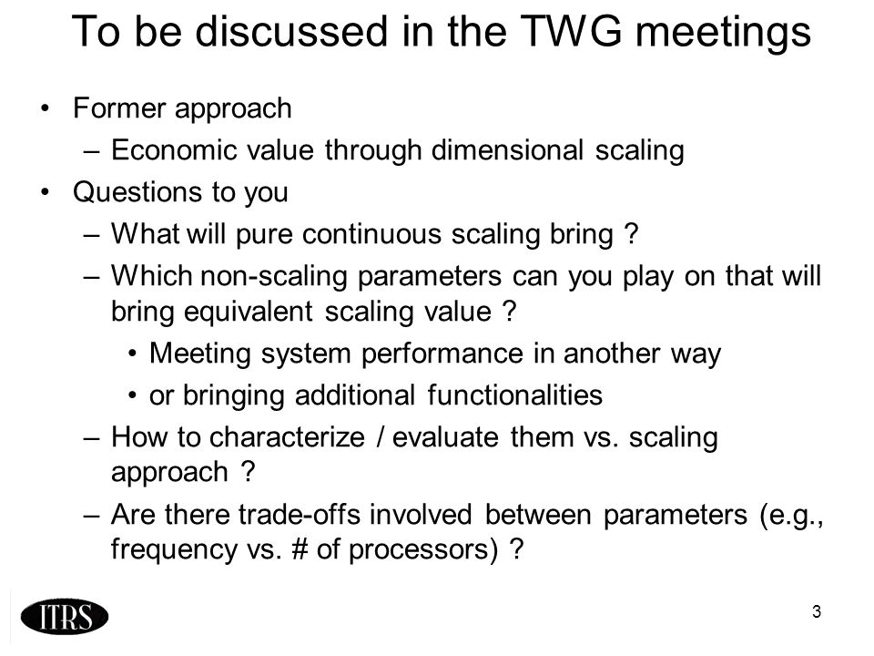 3 To be discussed in the TWG meetings Former approach –Economic value through dimensional scaling Questions to you –What will pure continuous scaling bring .
