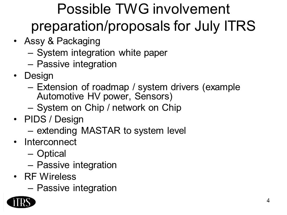 4 Possible TWG involvement preparation/proposals for July ITRS Assy & Packaging –System integration white paper –Passive integration Design –Extension of roadmap / system drivers (example Automotive HV power, Sensors) –System on Chip / network on Chip PIDS / Design –extending MASTAR to system level Interconnect –Optical –Passive integration RF Wireless –Passive integration …