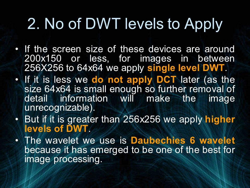 2. No of DWT levels to Apply If the screen size of these devices are around 200x150 or less, for images in between 256X256 to 64x64 we apply single le