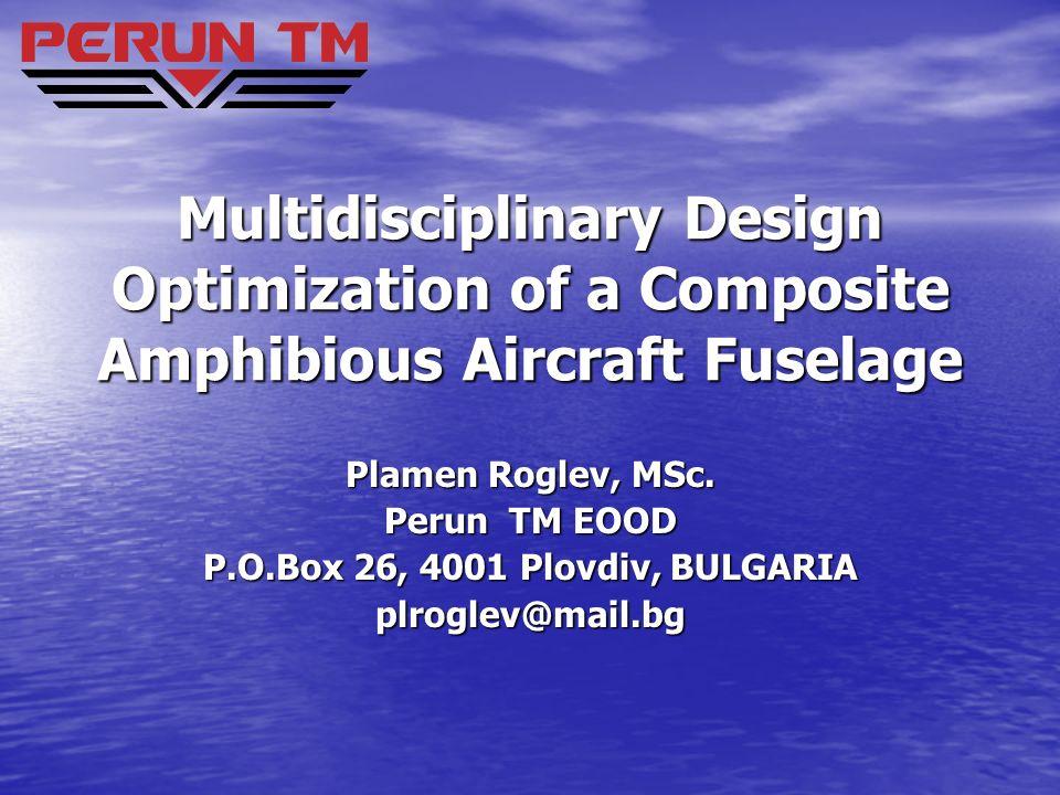Multidisciplinary Design Optimization of a Composite Amphibious Aircraft Fuselage Plamen Roglev, MSc. Perun TM EOOD P.O.Box 26, 4001 Plovdiv, BULGARIA