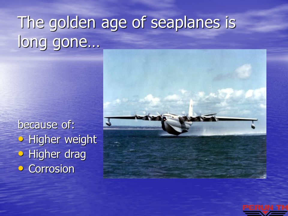 The golden age of seaplanes is long gone… because of: Higher weight Higher weight Higher drag Higher drag Corrosion Corrosion