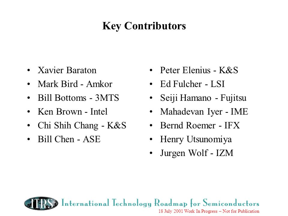 18 July 2001 Work In Progress – Not for Publication Key Contributors Xavier Baraton Mark Bird - Amkor Bill Bottoms - 3MTS Ken Brown - Intel Chi Shih Chang - K&S Bill Chen - ASE Peter Elenius - K&S Ed Fulcher - LSI Seiji Hamano - Fujitsu Mahadevan Iyer - IME Bernd Roemer - IFX Henry Utsunomiya Jurgen Wolf - IZM