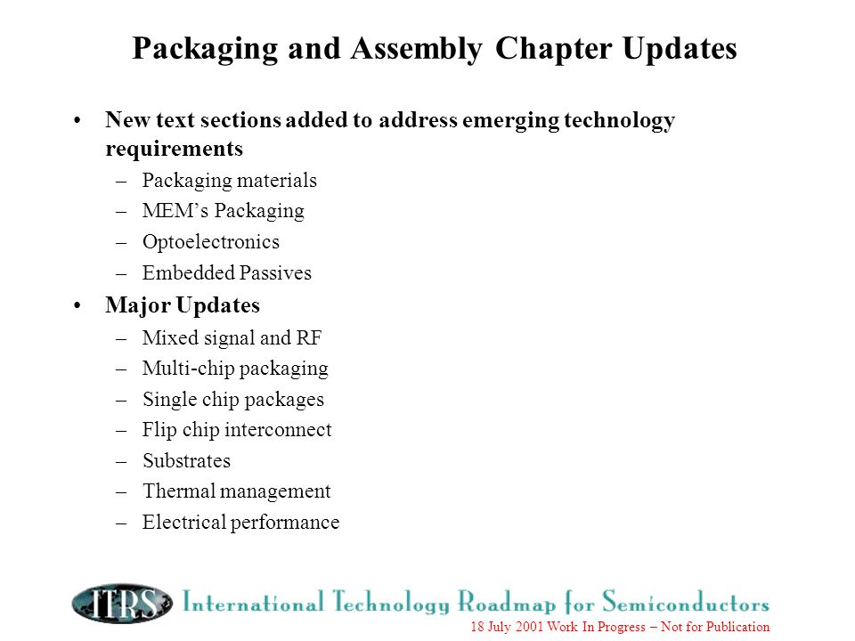 18 July 2001 Work In Progress – Not for Publication Packaging and Assembly Chapter Updates New text sections added to address emerging technology requirements –Packaging materials –MEMs Packaging –Optoelectronics –Embedded Passives Major Updates –Mixed signal and RF –Multi-chip packaging –Single chip packages –Flip chip interconnect –Substrates –Thermal management –Electrical performance
