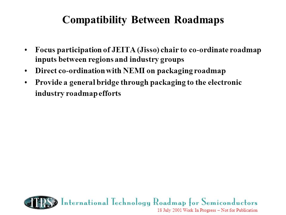 18 July 2001 Work In Progress – Not for Publication Compatibility Between Roadmaps Focus participation of JEITA (Jisso) chair to co-ordinate roadmap inputs between regions and industry groups Direct co-ordination with NEMI on packaging roadmap Provide a general bridge through packaging to the electronic industry roadmap efforts