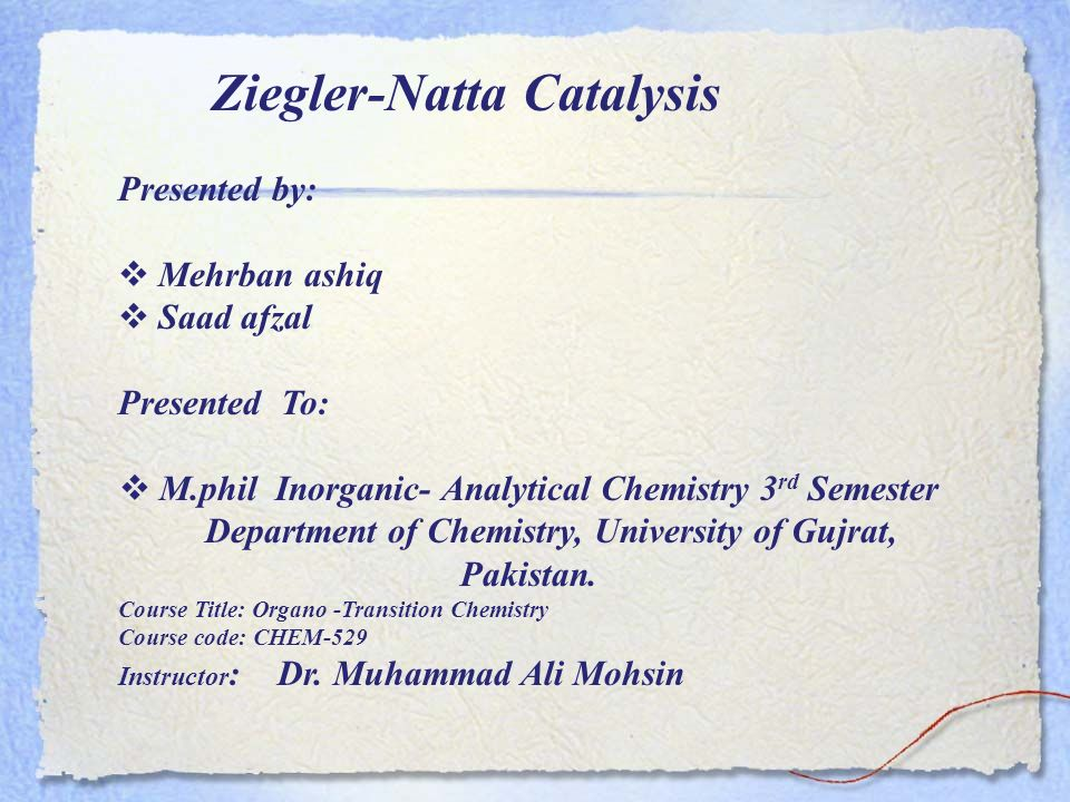 Ziegler-Natta Catalysis Presented by: Mehrban ashiq Saad afzal Presented To: M.phil Inorganic- Analytical Chemistry 3 rd Semester Department of Chemis